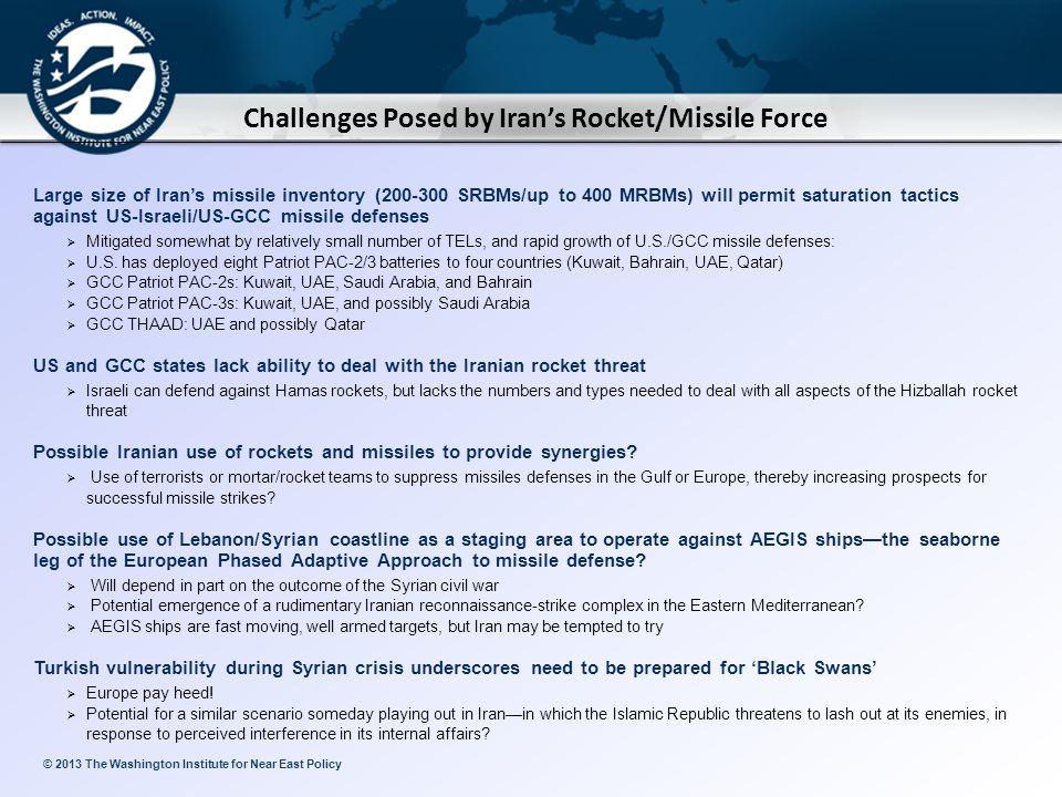© 2013 The Washington Institute for Near East Policy Challenges Posed by Iran's Rocket/Missile Force Large size of Iran's missile inventory (200-300 SRBMs/up to 400 MRBMs) will permit saturation tactics against US-Israeli/US-GCC missile defenses  Mitigated somewhat by relatively small number of TELs, and rapid growth of U.S./GCC missile defenses:  U.S.