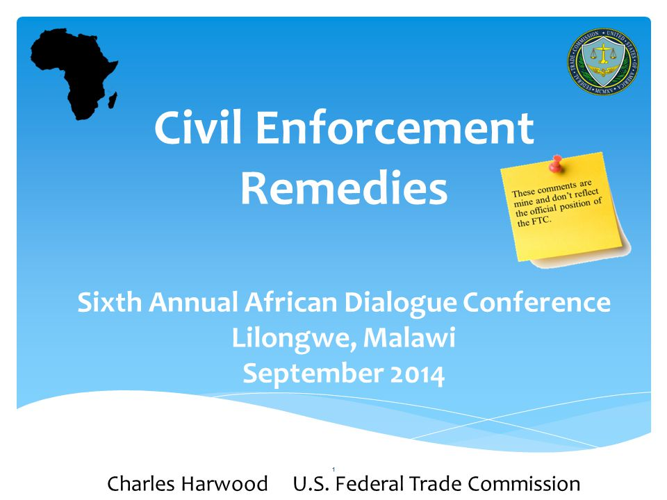 1 Civil Enforcement Remedies Sixth Annual African Dialogue Conference Lilongwe, Malawi September 2014 Charles Harwood U.S.