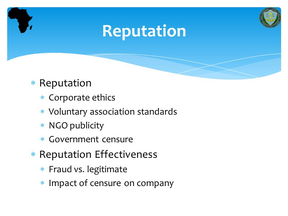  Reputation  Corporate ethics  Voluntary association standards  NGO publicity  Government censure  Reputation Effectiveness  Fraud vs.