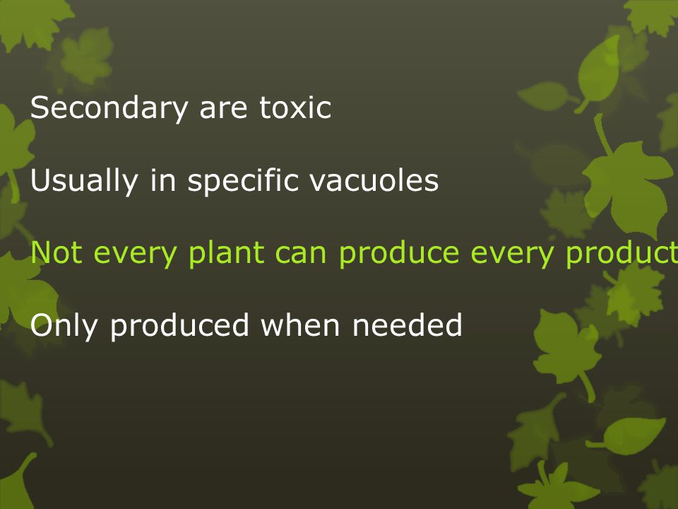 Secondary are toxic Usually in specific vacuoles Not every plant can produce every product Only produced when needed