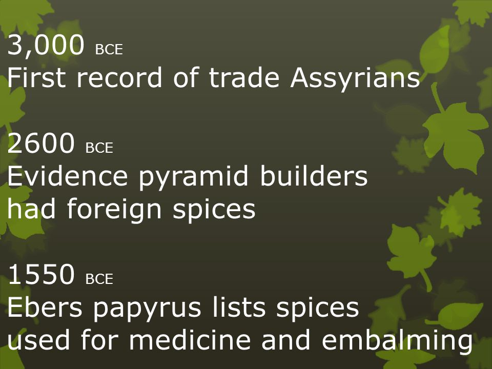 3,000 BCE First record of trade Assyrians 2600 BCE Evidence pyramid builders had foreign spices 1550 BCE Ebers papyrus lists spices used for medicine and embalming