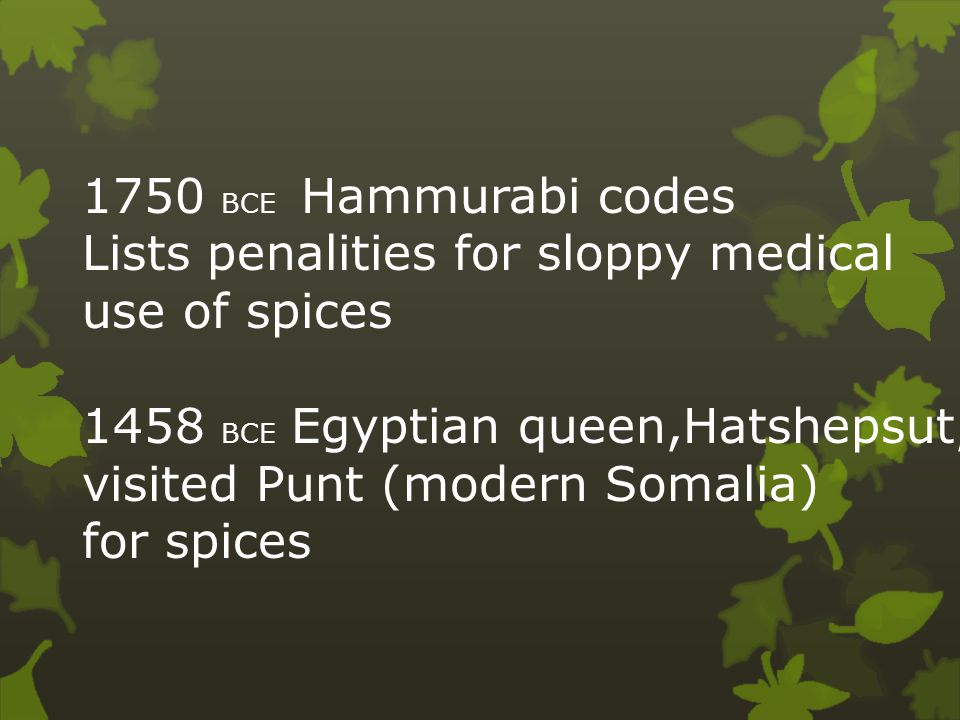 1750 BCE Hammurabi codes Lists penalities for sloppy medical use of spices 1458 BCE Egyptian queen,Hatshepsut, visited Punt (modern Somalia) for spices