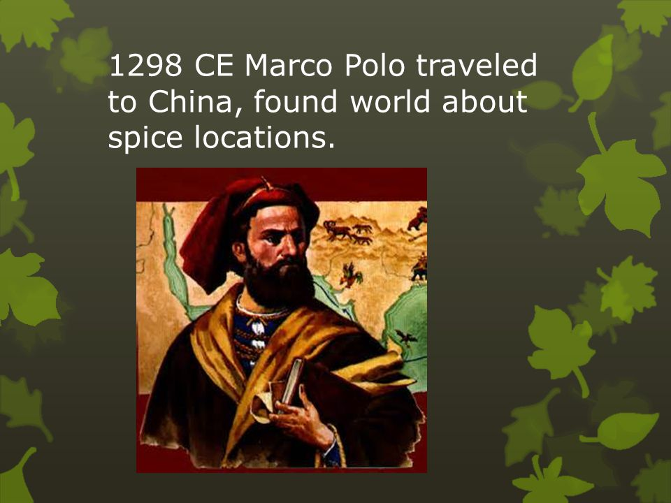 1298 CE Marco Polo traveled to China, found world about spice locations.