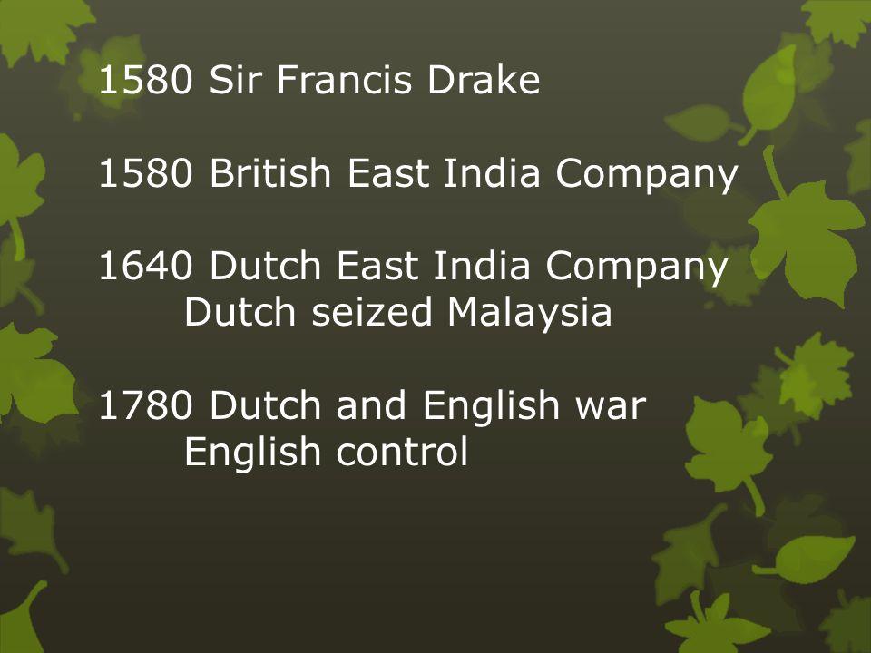 1580 Sir Francis Drake 1580 British East India Company 1640 Dutch East India Company Dutch seized Malaysia 1780 Dutch and English war English control