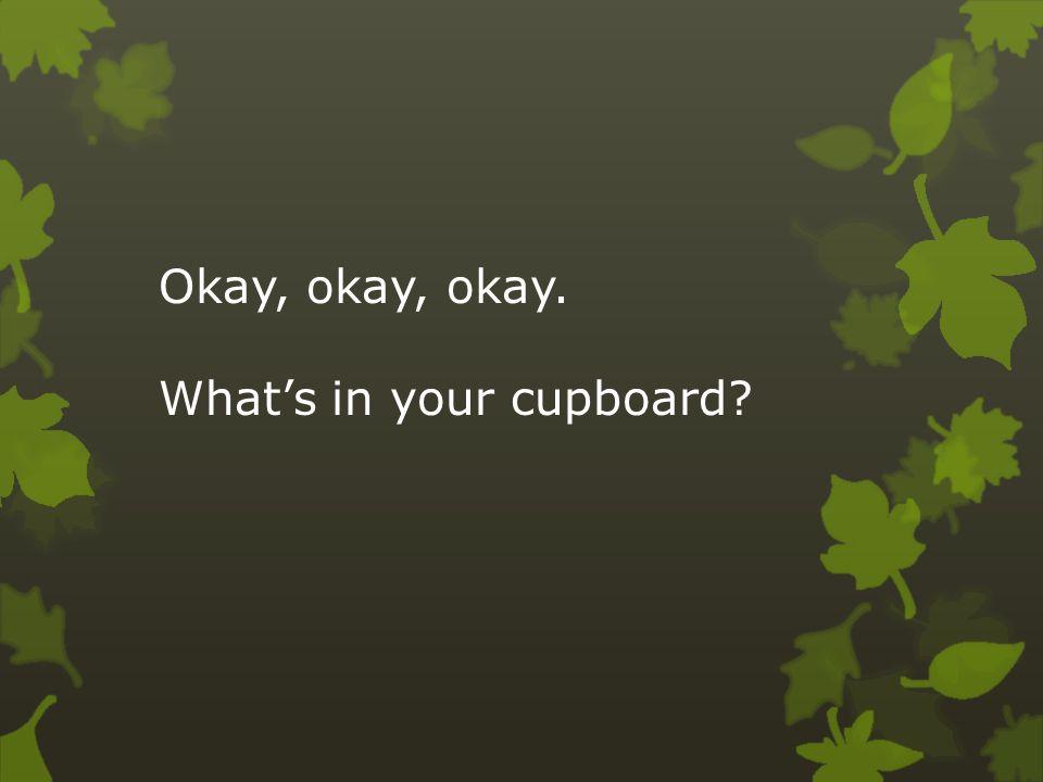 Okay, okay, okay. What's in your cupboard?