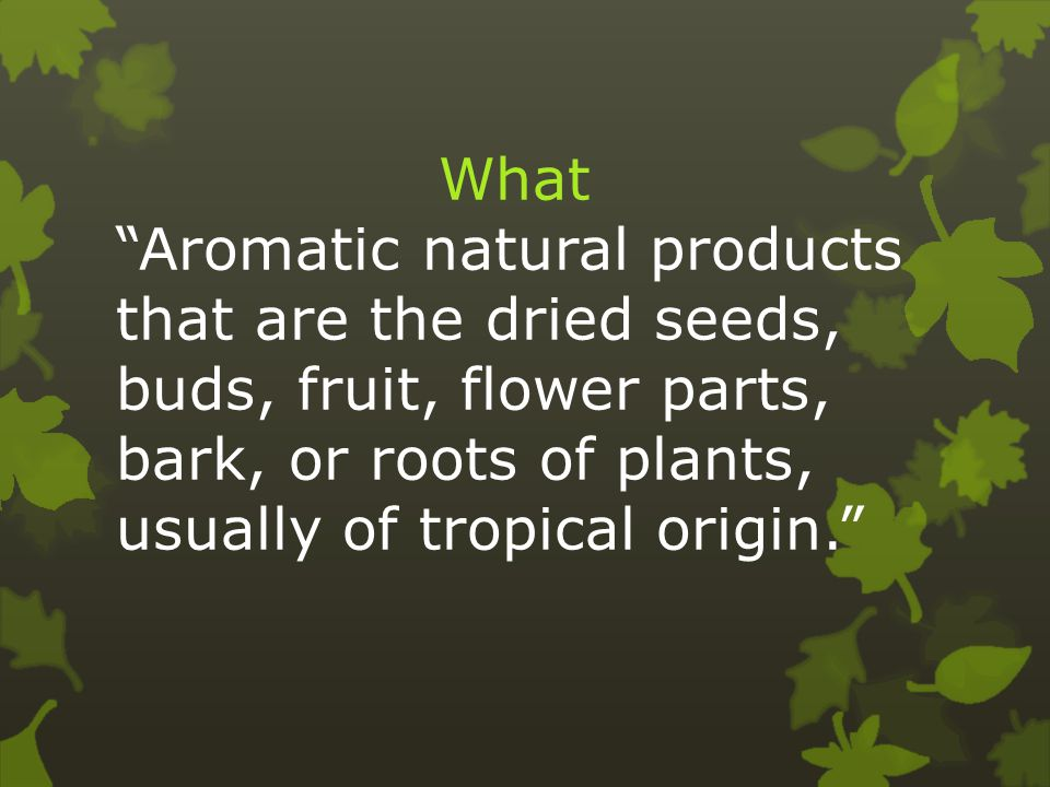 What Aromatic natural products that are the dried seeds, buds, fruit, flower parts, bark, or roots of plants, usually of tropical origin.