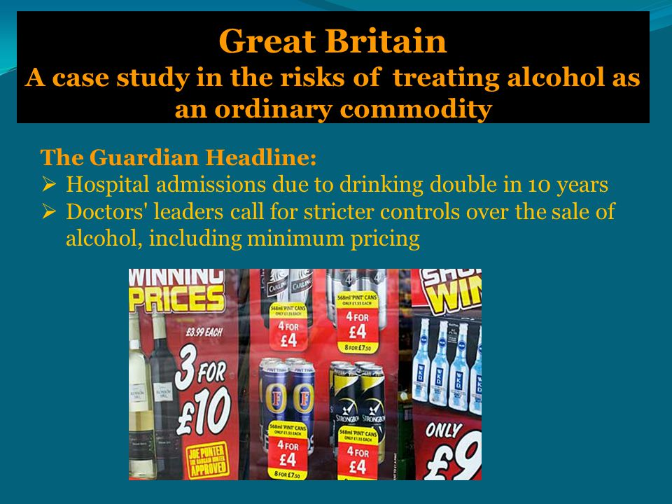 Great Britain A case study in the risks of treating alcohol as an ordinary commodity The Guardian Headline:  Hospital admissions due to drinking double in 10 years  Doctors leaders call for stricter controls over the sale of alcohol, including minimum pricing