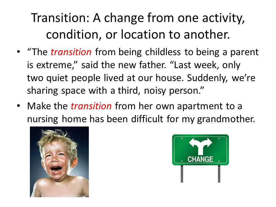 Transition: A change from one activity, condition, or location to another.