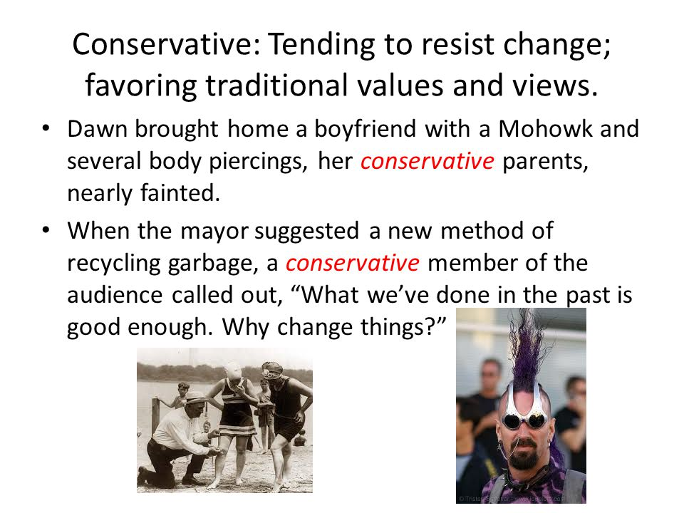 Conservative: Tending to resist change; favoring traditional values and views.