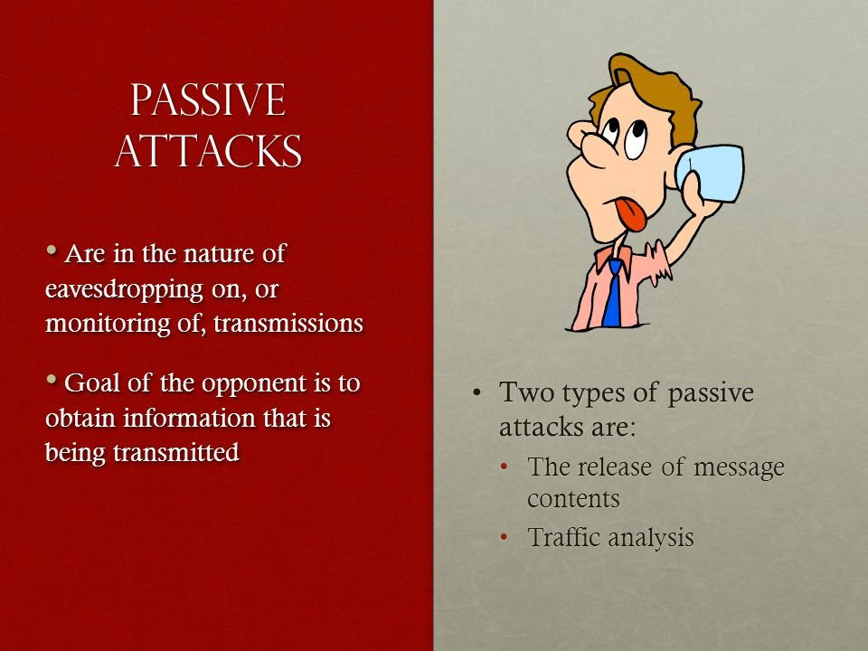 Passive Attacks Two types of passive attacks are:Two types of passive attacks are: The release of message contentsThe release of message contents Traf