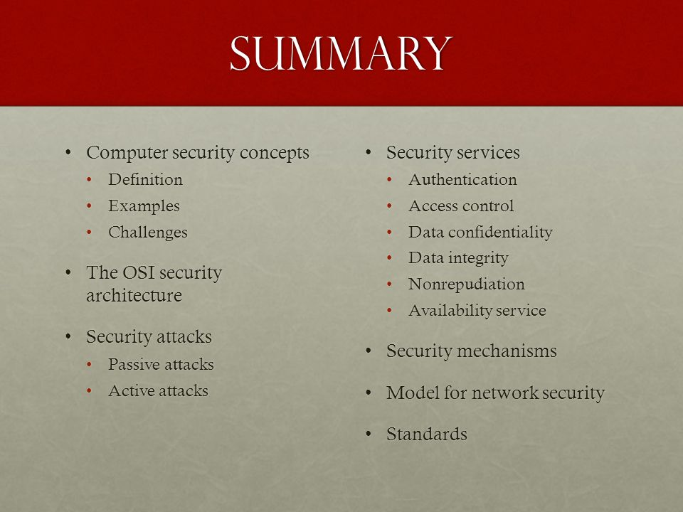 Summary Computer security conceptsComputer security concepts DefinitionDefinition ExamplesExamples ChallengesChallenges The OSI security architectureT