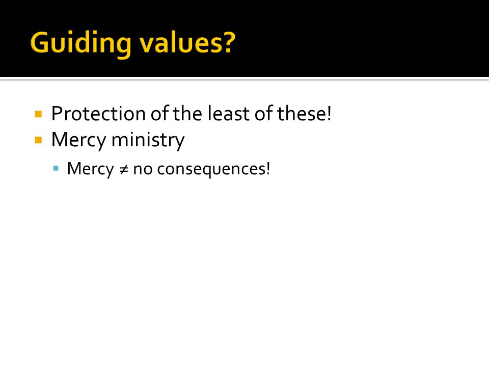  Protection of the least of these!  Mercy ministry  Mercy ≠ no consequences!