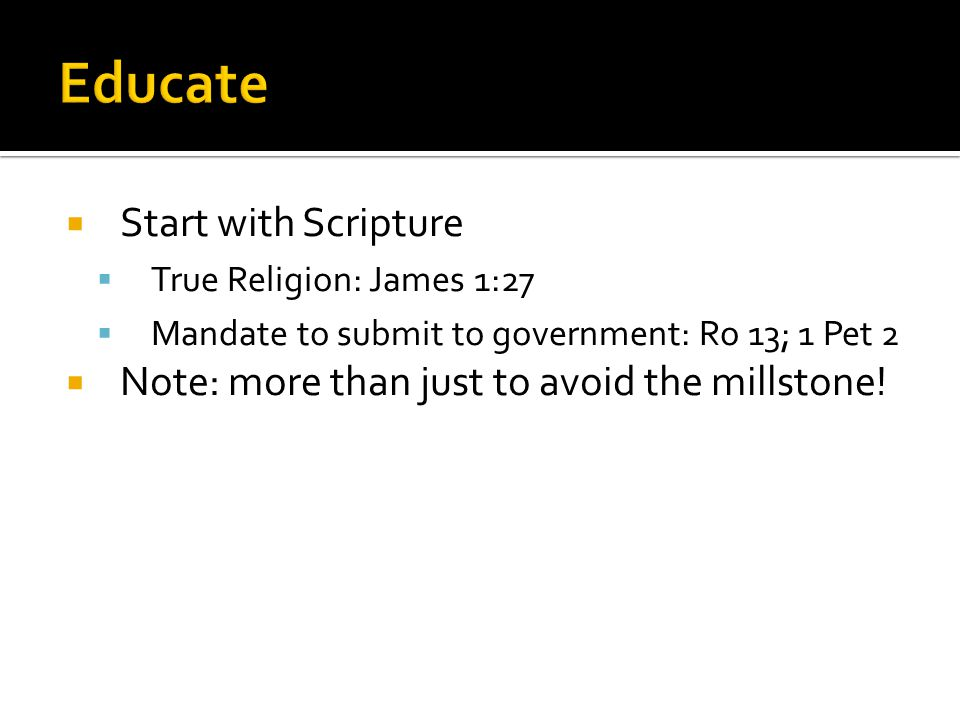 Start with Scripture  True Religion: James 1:27  Mandate to submit to government: Ro 13; 1 Pet 2  Note: more than just to avoid the millstone!