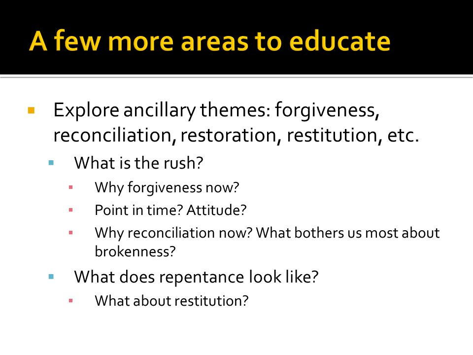  Explore ancillary themes: forgiveness, reconciliation, restoration, restitution, etc.