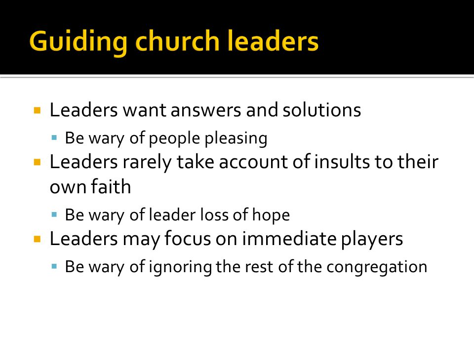  Leaders want answers and solutions  Be wary of people pleasing  Leaders rarely take account of insults to their own faith  Be wary of leader loss of hope  Leaders may focus on immediate players  Be wary of ignoring the rest of the congregation