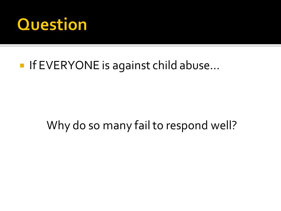  If EVERYONE is against child abuse… Why do so many fail to respond well