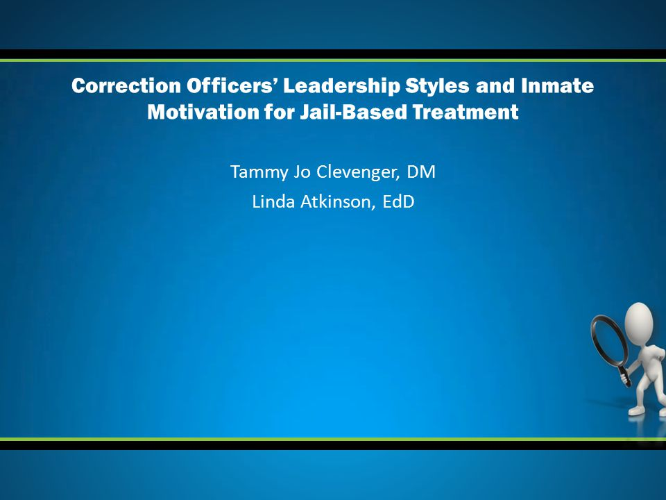 Tammy Jo Clevenger, DM Linda Atkinson, EdD Correction Officers' Leadership Styles and Inmate Motivation for Jail-Based Treatment
