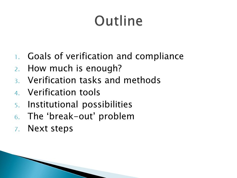 1. Goals of verification and compliance 2. How much is enough? 3. Verification tasks and methods 4. Verification tools 5. Institutional possibilities