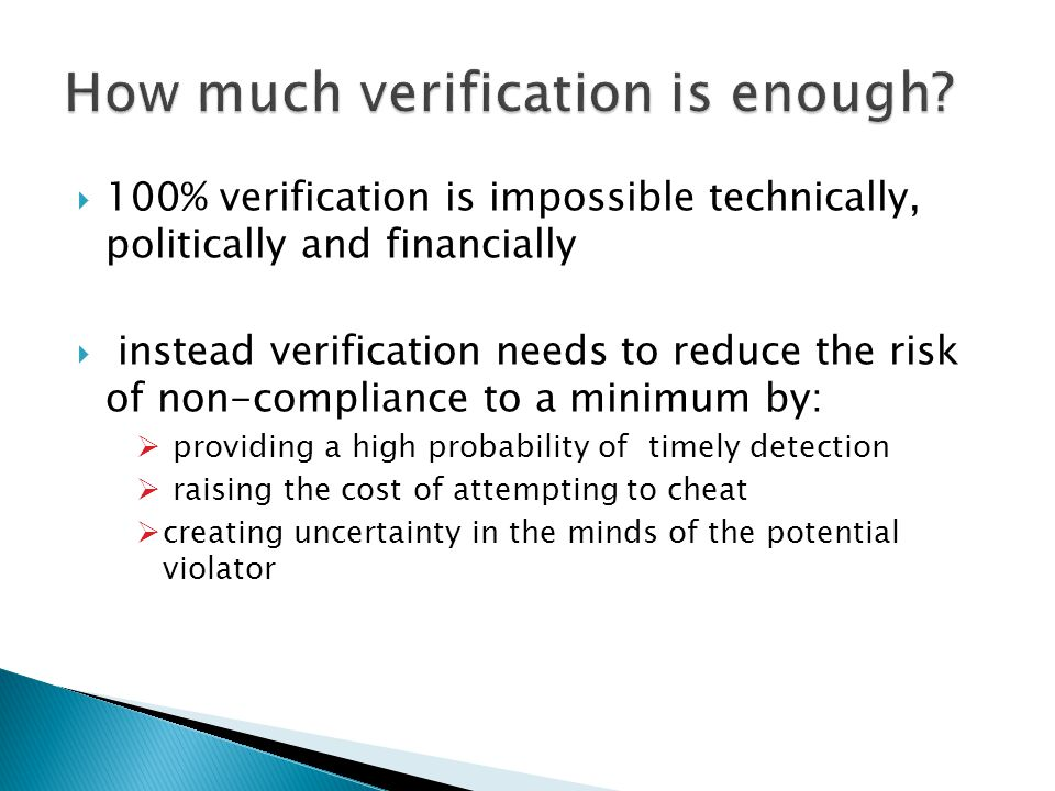  100% verification is impossible technically, politically and financially  instead verification needs to reduce the risk of non-compliance to a mini