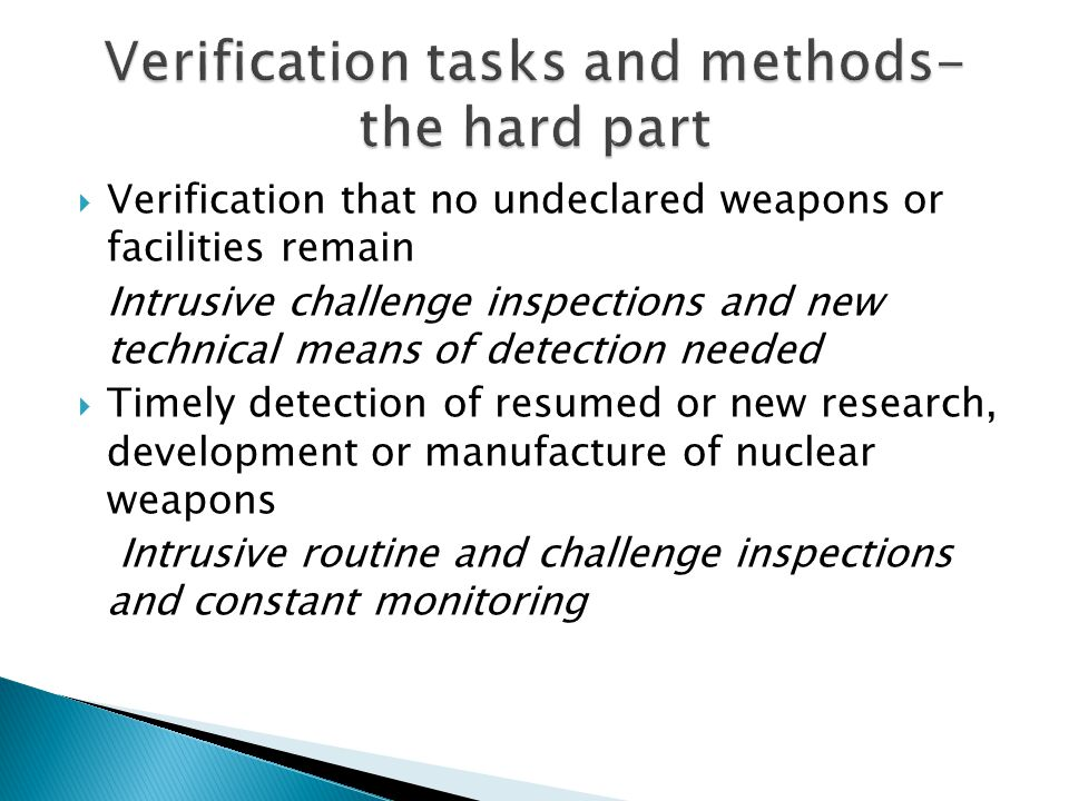 Verification that no undeclared weapons or facilities remain Intrusive challenge inspections and new technical means of detection needed  Timely detection of resumed or new research, development or manufacture of nuclear weapons Intrusive routine and challenge inspections and constant monitoring