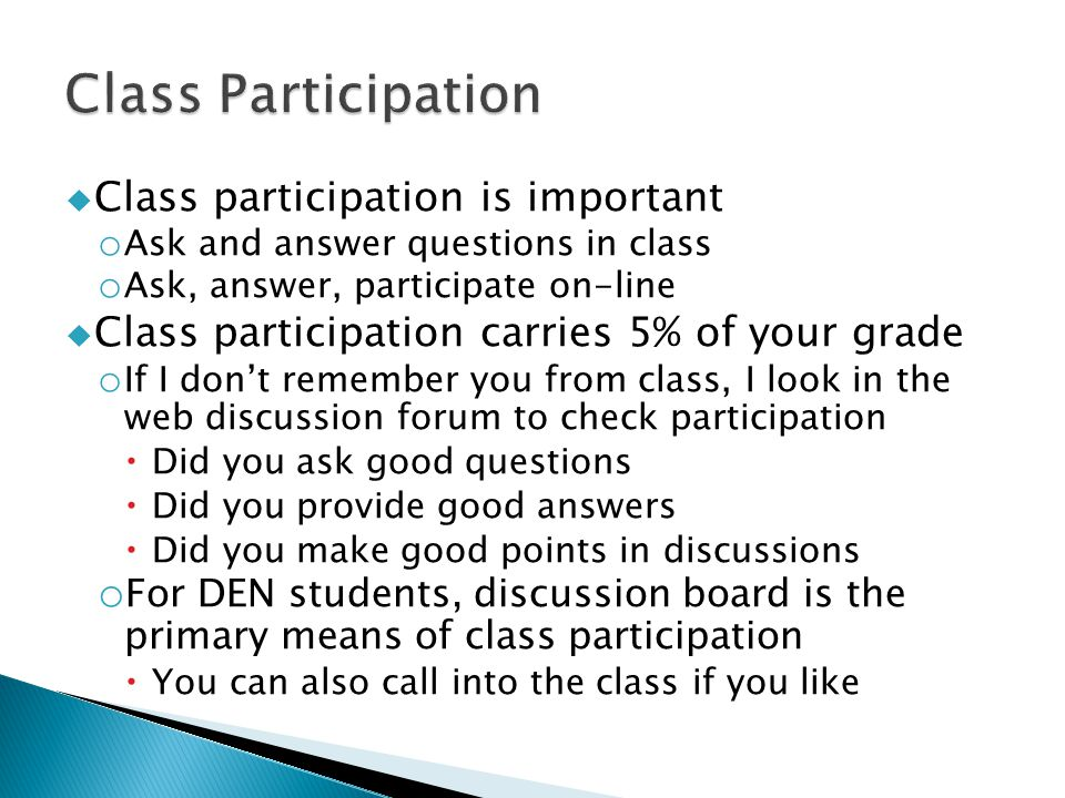  Class participation is important o Ask and answer questions in class o Ask, answer, participate on-line  Class participation carries 5% of your gra