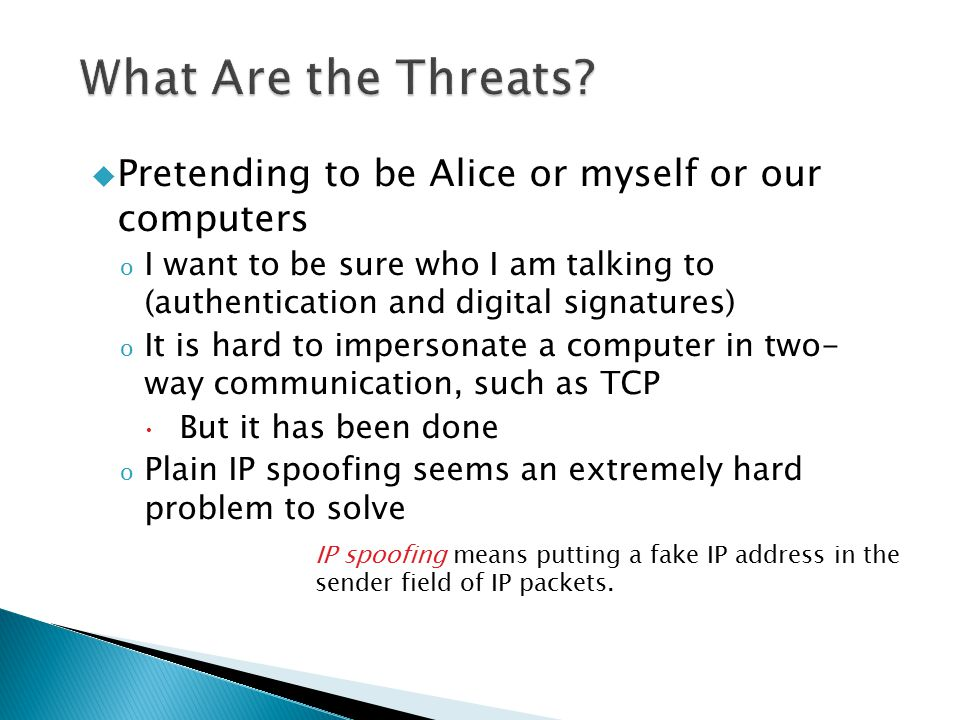  Pretending to be Alice or myself or our computers o I want to be sure who I am talking to (authentication and digital signatures) o It is hard to im