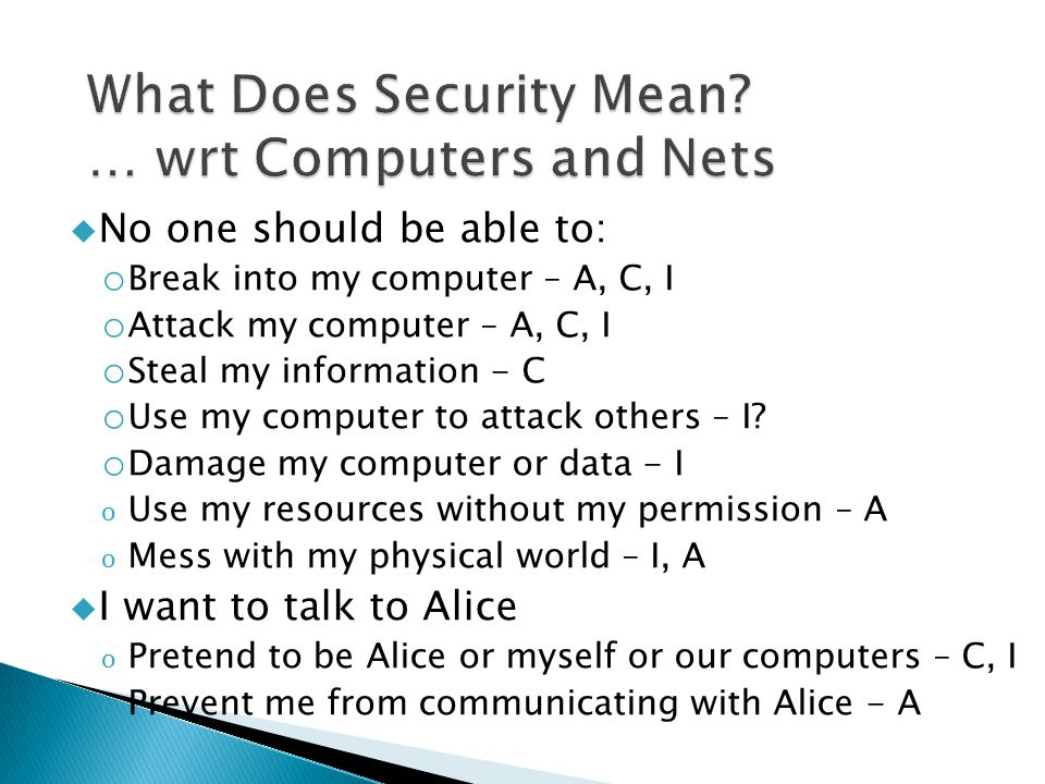  No one should be able to: o Break into my computer – A, C, I o Attack my computer – A, C, I o Steal my information - C o Use my computer to attack o