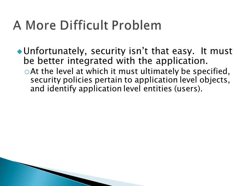  Unfortunately, security isn't that easy. It must be better integrated with the application. o At the level at which it must ultimately be specified,