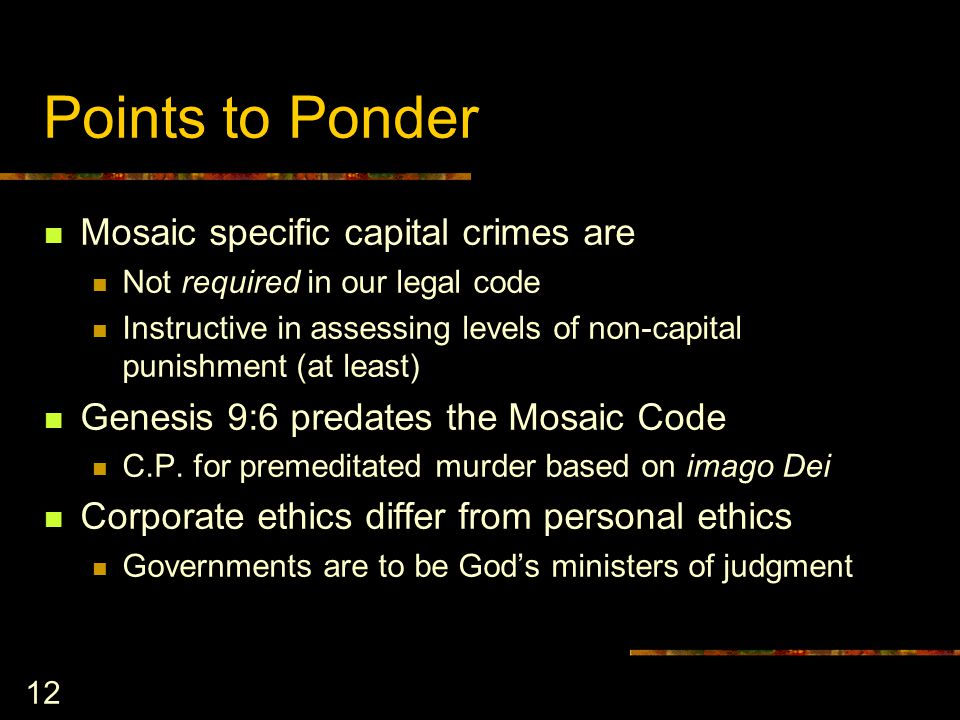 12 Points to Ponder Mosaic specific capital crimes are Not required in our legal code Instructive in assessing levels of non-capital punishment (at least) Genesis 9:6 predates the Mosaic Code C.P.