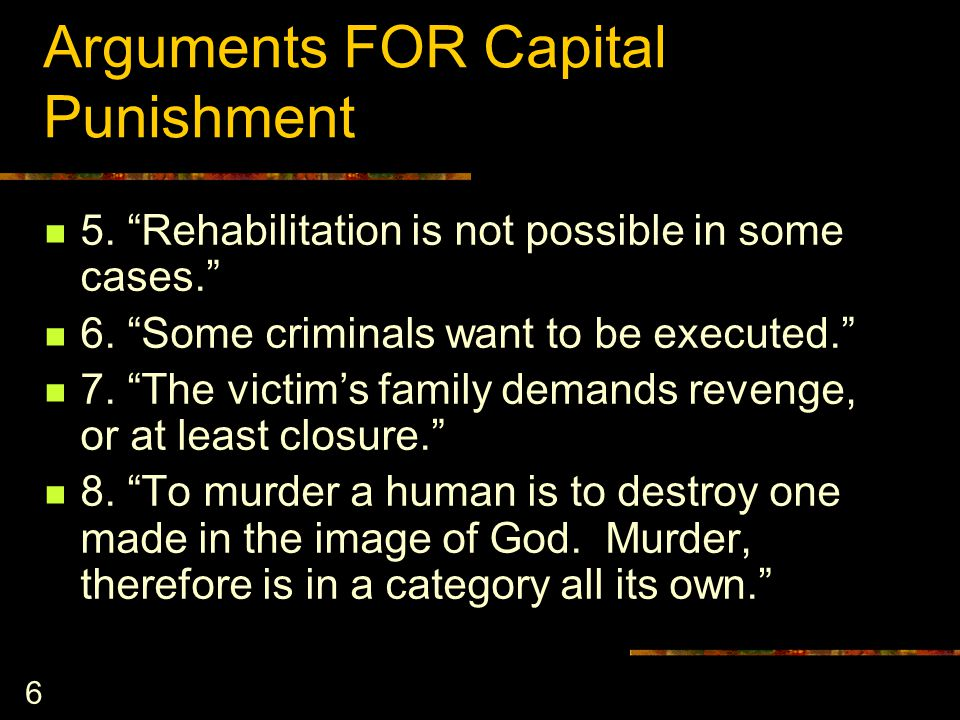 6 Arguments FOR Capital Punishment 5. Rehabilitation is not possible in some cases. 6.