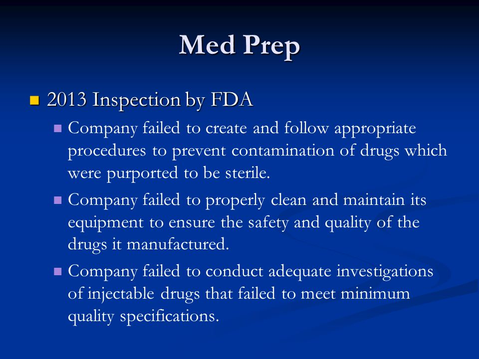 Med Prep 2013 Inspection by FDA 2013 Inspection by FDA Company failed to create and follow appropriate procedures to prevent contamination of drugs which were purported to be sterile.