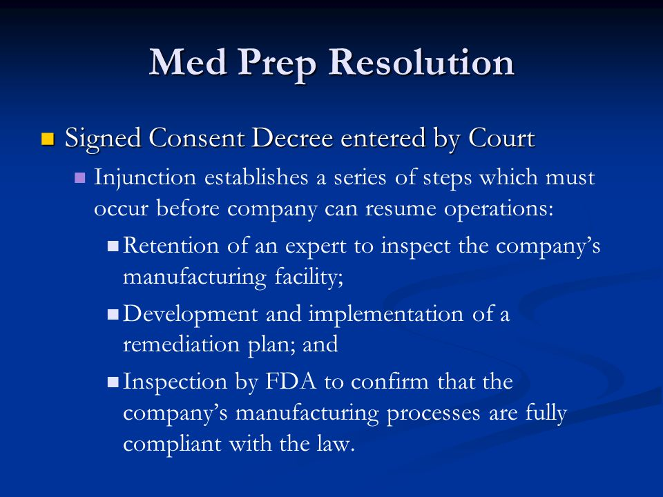 Med Prep Resolution Signed Consent Decree entered by Court Signed Consent Decree entered by Court Injunction establishes a series of steps which must occur before company can resume operations: Retention of an expert to inspect the company's manufacturing facility; Development and implementation of a remediation plan; and Inspection by FDA to confirm that the company's manufacturing processes are fully compliant with the law.