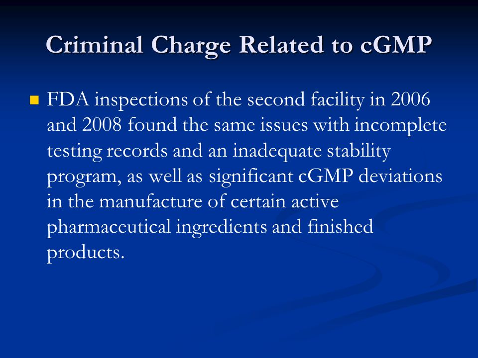 Criminal Charge Related to cGMP FDA inspections of the second facility in 2006 and 2008 found the same issues with incomplete testing records and an inadequate stability program, as well as significant cGMP deviations in the manufacture of certain active pharmaceutical ingredients and finished products.