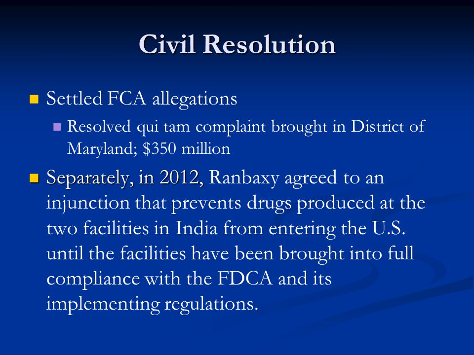 Civil Resolution Settled FCA allegations Resolved qui tam complaint brought in District of Maryland; $350 million Separately, in 2012, Separately, in 2012, Ranbaxy agreed to an injunction that prevents drugs produced at the two facilities in India from entering the U.S.