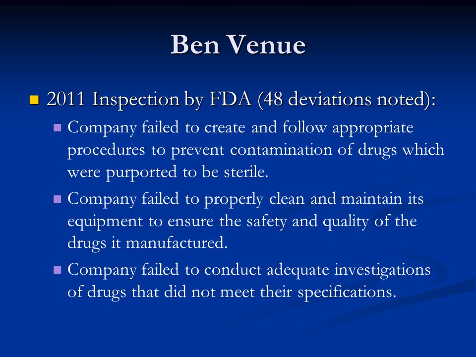 Ben Venue Inspectional and Regulatory History Inspectional and Regulatory History Numerous inspections since 1997 2011 inspection observed deviations similar to deviations observed during its many previous inspections Approximately 40 recalls since 2002, including 10 in 2011 and 10 in 2012 9 Class I recalls