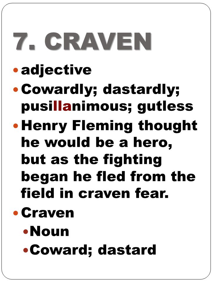 7. CRAVEN adjective Cowardly; dastardly; pusillanimous; gutless Henry Fleming thought he would be a hero, but as the fighting began he fled from the f
