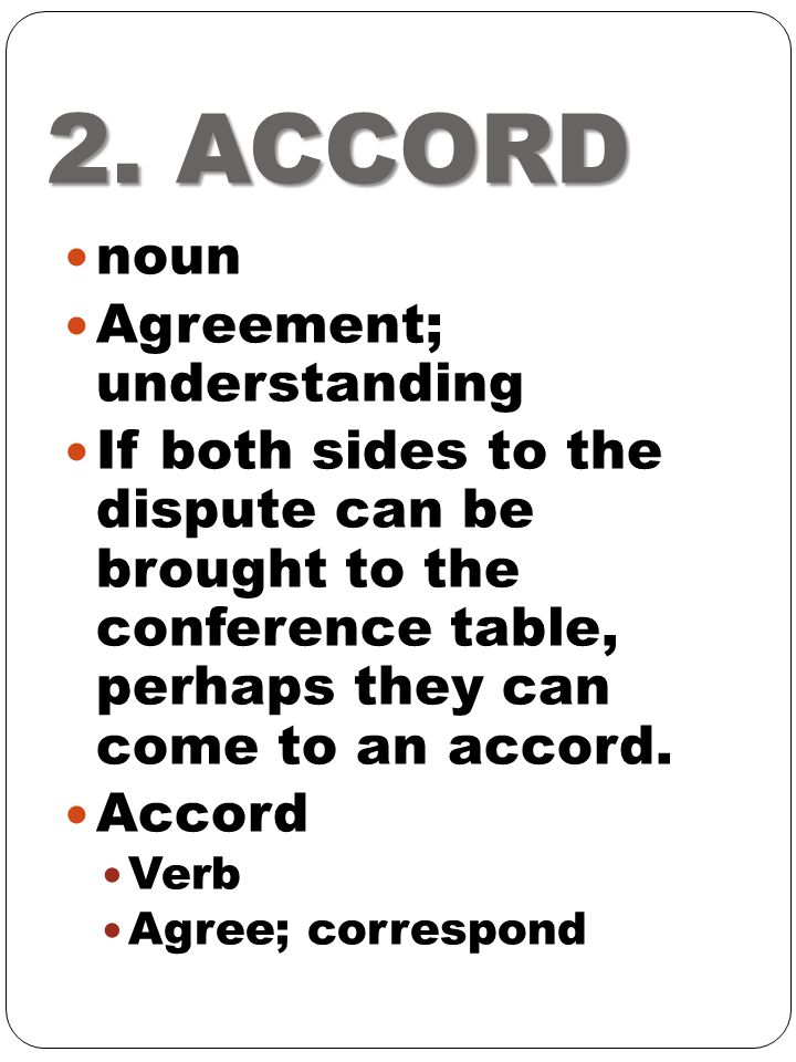 2. ACCORD noun Agreement; understanding If both sides to the dispute can be brought to the conference table, perhaps they can come to an accord. Accor