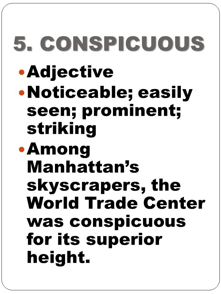 5. CONSPICUOUS Adjective Noticeable; easily seen; prominent; striking Among Manhattan's skyscrapers, the World Trade Center was conspicuous for its su