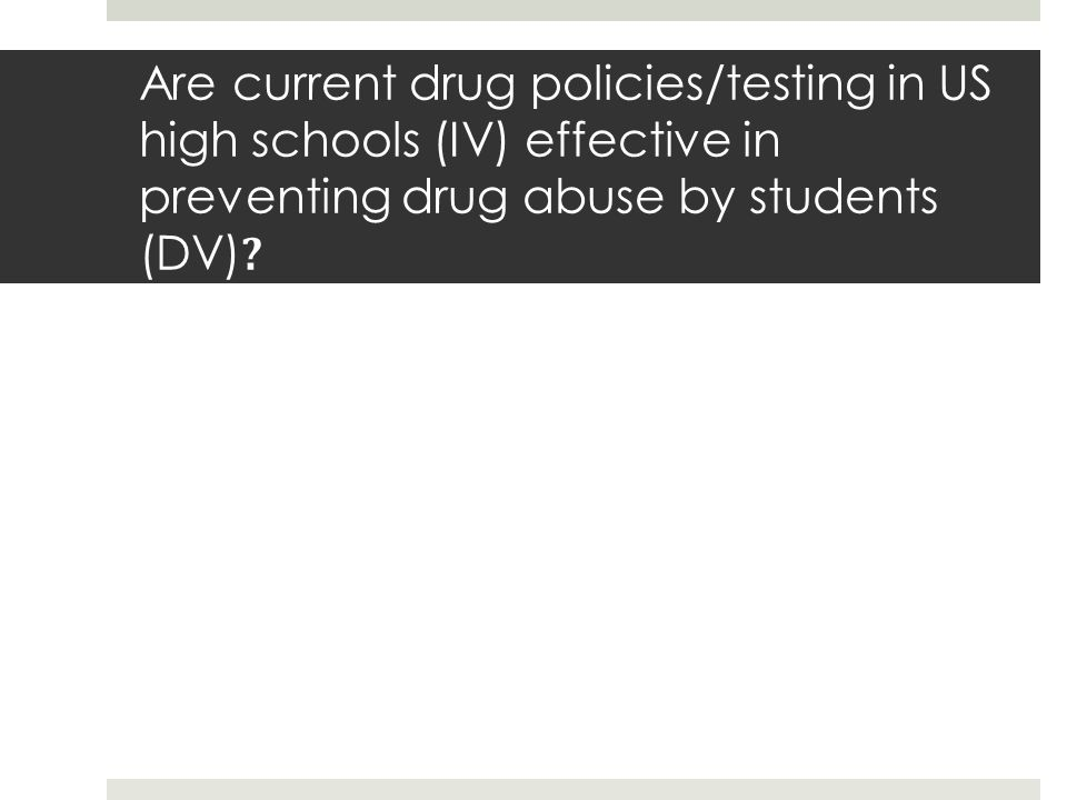 Are current drug policies/testing in US high schools (IV) effective in preventing drug abuse by students (DV) ?