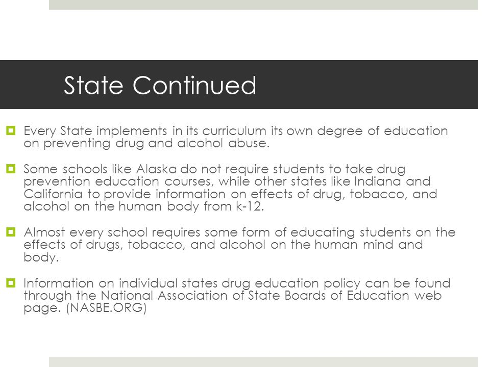 State Continued  Every State implements in its curriculum its own degree of education on preventing drug and alcohol abuse.  Some schools like Alask