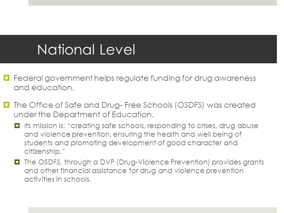National Level  Federal government helps regulate funding for drug awareness and education.  The Office of Safe and Drug- Free Schools (OSDFS) was c