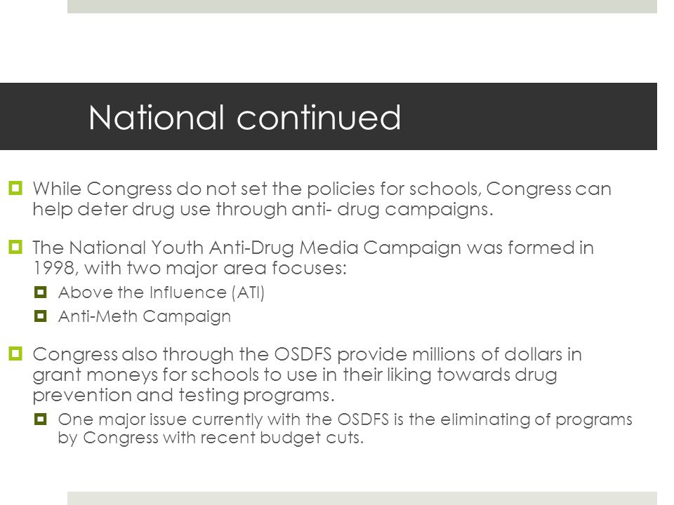 National continued  While Congress do not set the policies for schools, Congress can help deter drug use through anti- drug campaigns.  The National