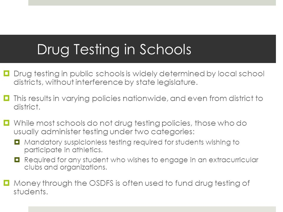 Drug Testing in Schools  Drug testing in public schools is widely determined by local school districts, without interference by state legislature. 
