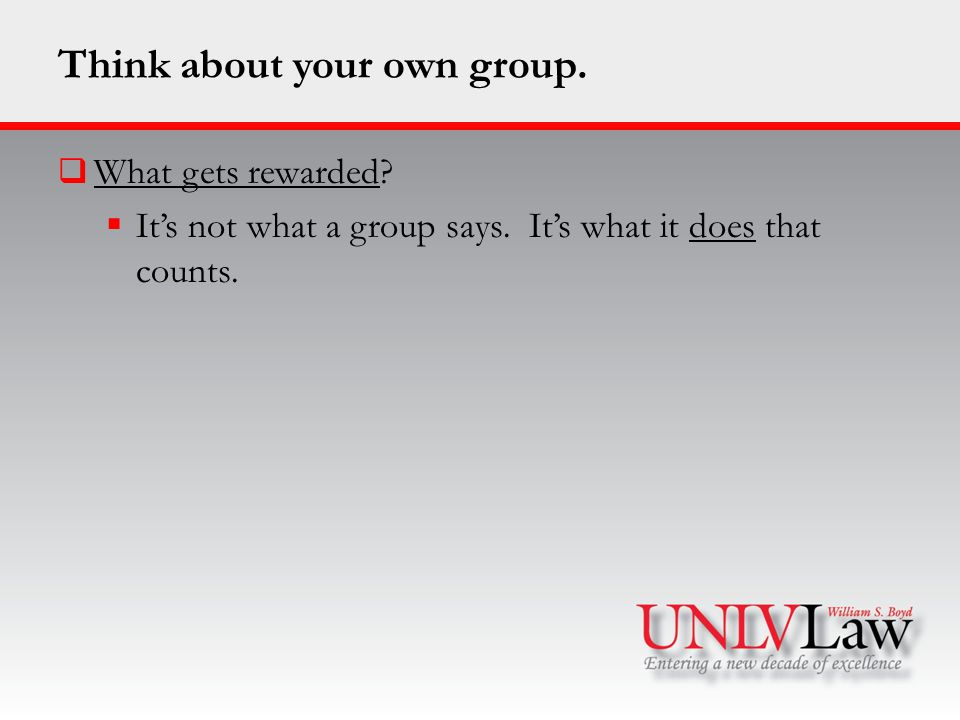Think about your own group.  What gets rewarded.
