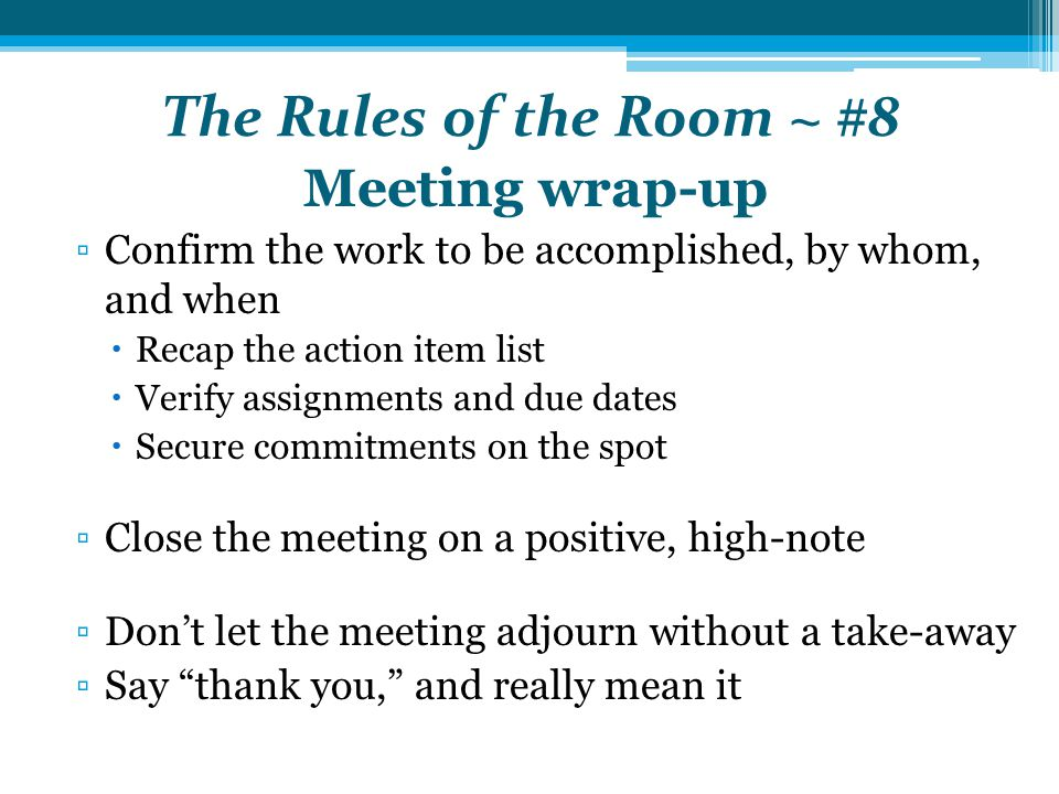 The Rules of the Room ~ #8 Meeting wrap-up ▫Confirm the work to be accomplished, by whom, and when  Recap the action item list  Verify assignments and due dates  Secure commitments on the spot ▫Close the meeting on a positive, high-note ▫Don't let the meeting adjourn without a take-away ▫Say thank you, and really mean it