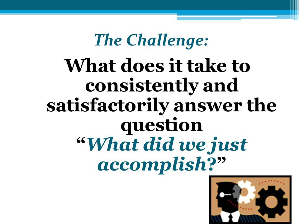The Challenge: What does it take to consistently and satisfactorily answer the question What did we just accomplish