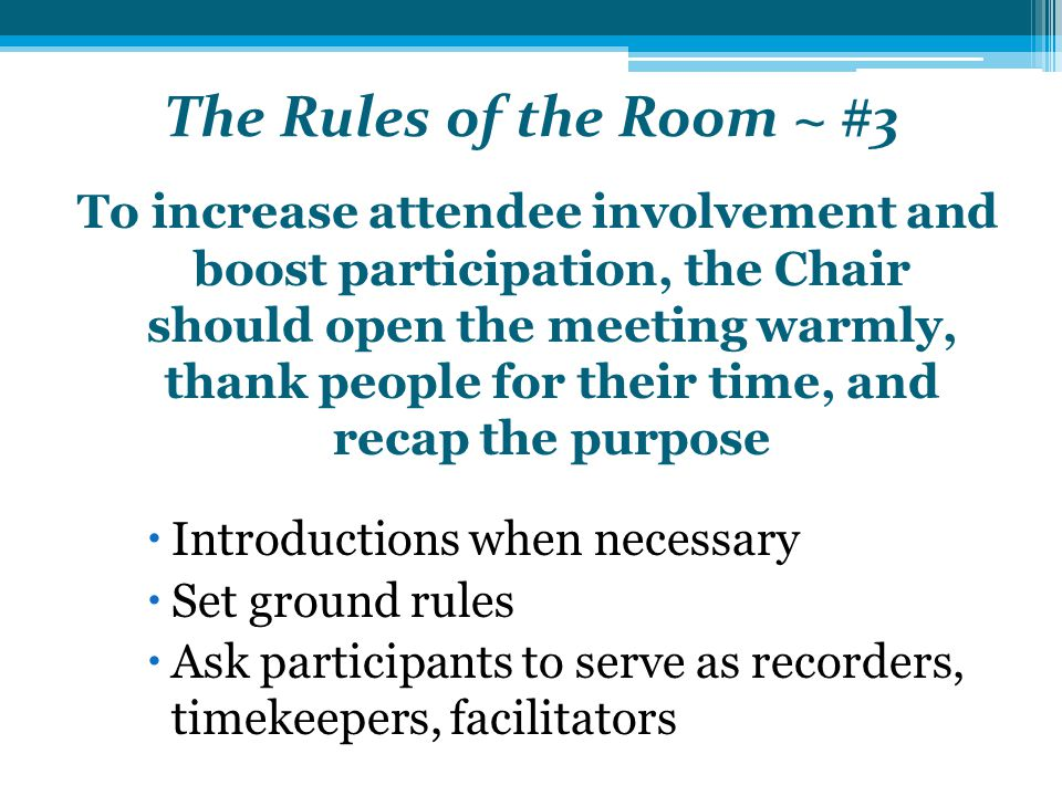 The Rules of the Room ~ #3 To increase attendee involvement and boost participation, the Chair should open the meeting warmly, thank people for their time, and recap the purpose  Introductions when necessary  Set ground rules  Ask participants to serve as recorders, timekeepers, facilitators