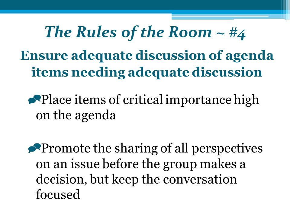 The Rules of the Room ~ #4 Ensure adequate discussion of agenda items needing adequate discussion  Place items of critical importance high on the agenda  Promote the sharing of all perspectives on an issue before the group makes a decision, but keep the conversation focused