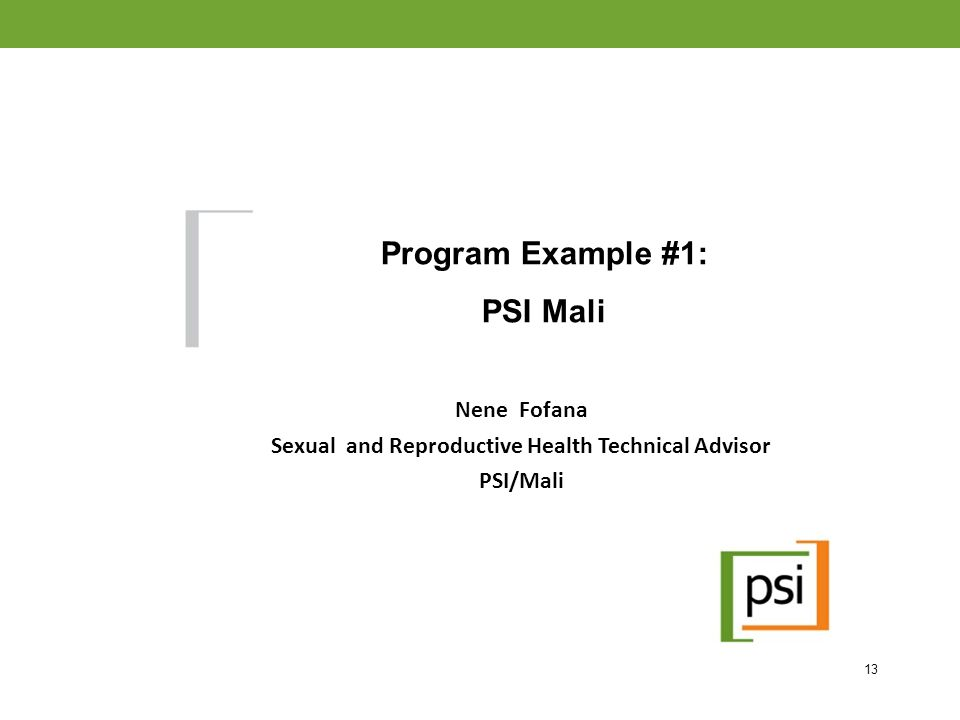 Nene Fofana Sexual and Reproductive Health Technical Advisor PSI/Mali Program Example #1: PSI Mali ate-Public Partnerships to Increase Impact 13
