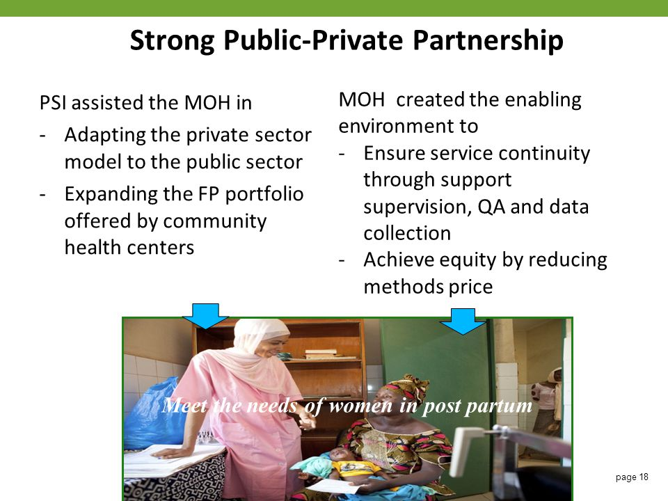 Strong Public-Private Partnership PSI assisted the MOH in -Adapting the private sector model to the public sector -Expanding the FP portfolio offered by community health centers MOH created the enabling environment to -Ensure service continuity through support supervision, QA and data collection -Achieve equity by reducing methods price Meet the needs of women in post partum page 18